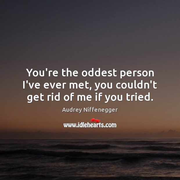 Image, You're the oddest person I've ever met, you couldn't get rid of me if you tried.