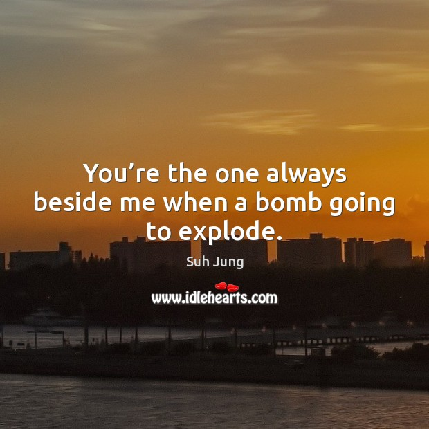You're the one always beside me when a bomb going to explode. Image