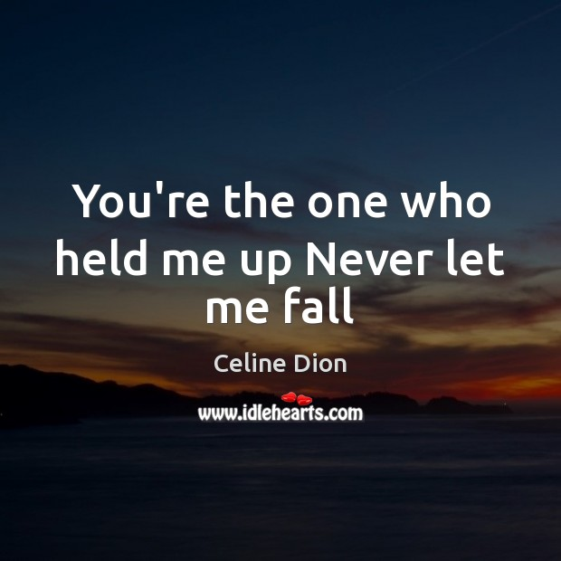 You're the one who held me up Never let me fall Celine Dion Picture Quote