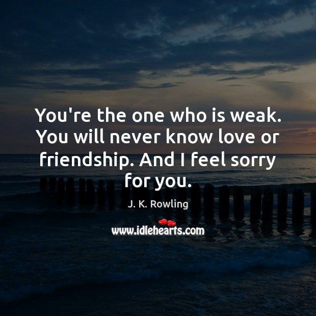 You're the one who is weak. You will never know love or J. K. Rowling Picture Quote