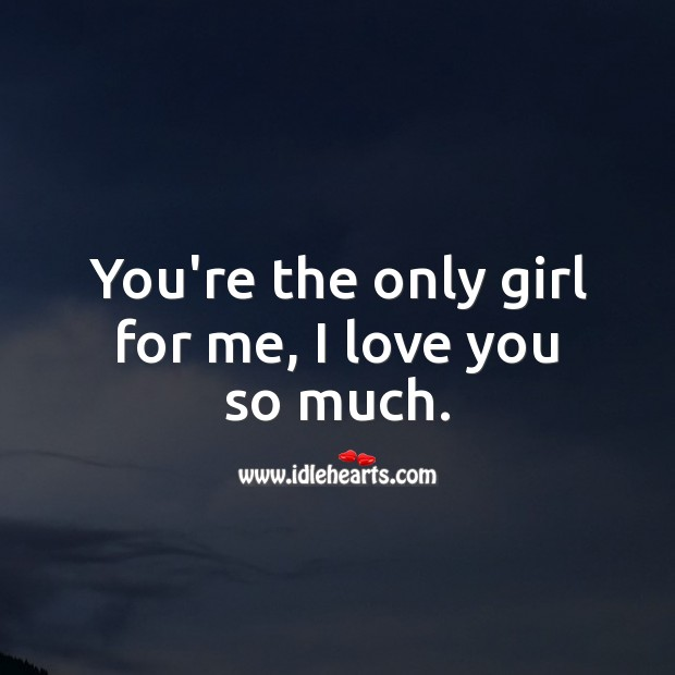 You're the only girl for me, I love you so much. Love You So Much Quotes Image