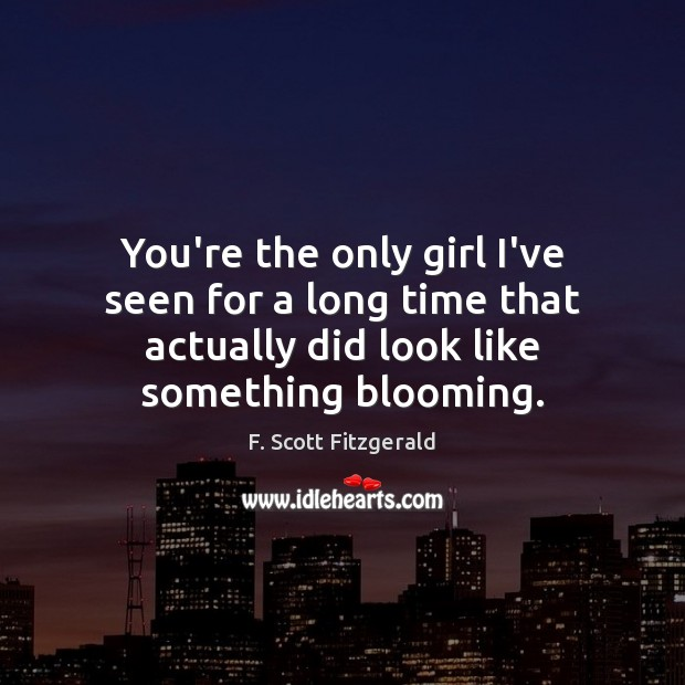You're the only girl I've seen for a long time that actually F. Scott Fitzgerald Picture Quote