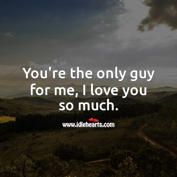 You're the only guy for me, I love you so much. I Love You Quotes Image