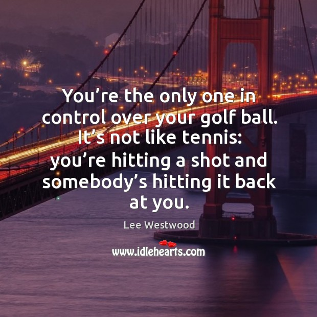 You're the only one in control over your golf ball. It's not like tennis: Lee Westwood Picture Quote