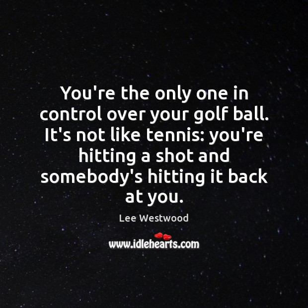 You're the only one in control over your golf ball. It's not Lee Westwood Picture Quote