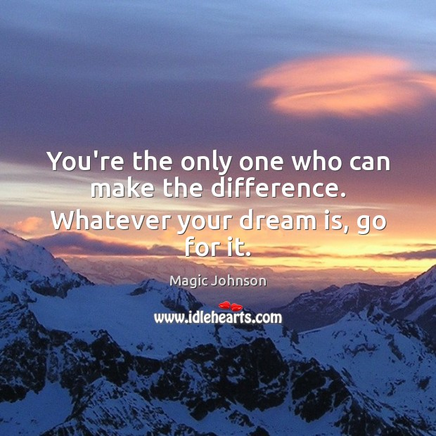 You're the only one who can make the difference. Whatever your dream is, go for it. Image