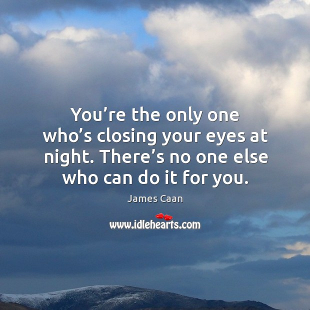 You're the only one who's closing your eyes at night. There's no one else who can do it for you. James Caan Picture Quote