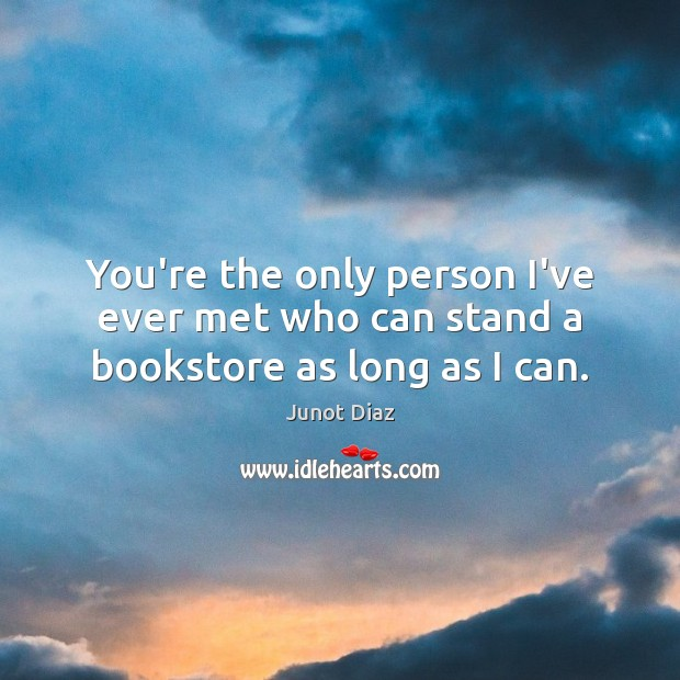 You're the only person I've ever met who can stand a bookstore as long as I can. Junot Diaz Picture Quote