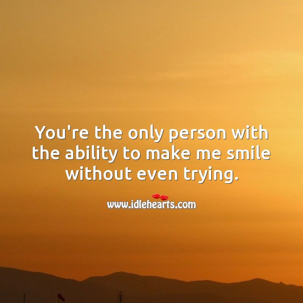 You're the only person with the ability to make me smile without even trying. Ability Quotes Image