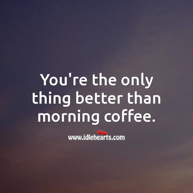 You're the only thing better than morning coffee. Coffee Quotes Image
