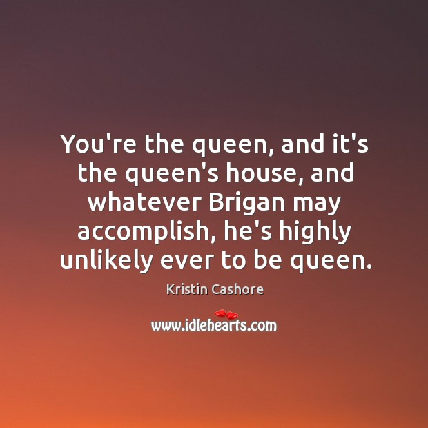 You're the queen, and it's the queen's house, and whatever Brigan may Image