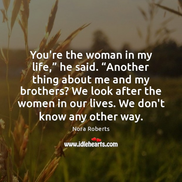 """You're the woman in my life,"""" he said. """"Another thing about me Nora Roberts Picture Quote"""