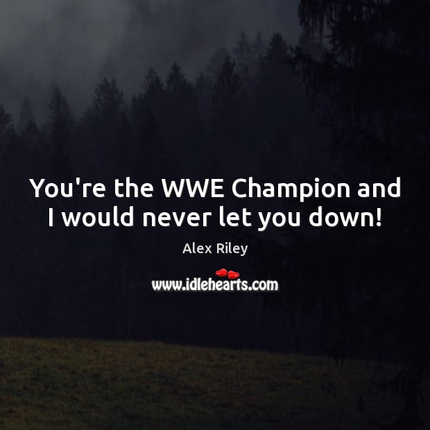 Image, You're the WWE Champion and I would never let you down!