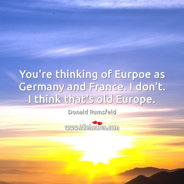 You're thinking of Eurpoe as Germany and France. I don't. I think that's old Europe. Image
