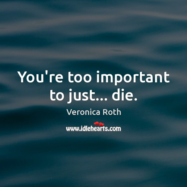 You're too important to just… die. Image