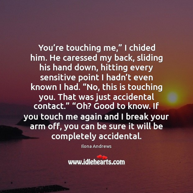 """You're touching me,"""" I chided him. He caressed my back, sliding Ilona Andrews Picture Quote"""