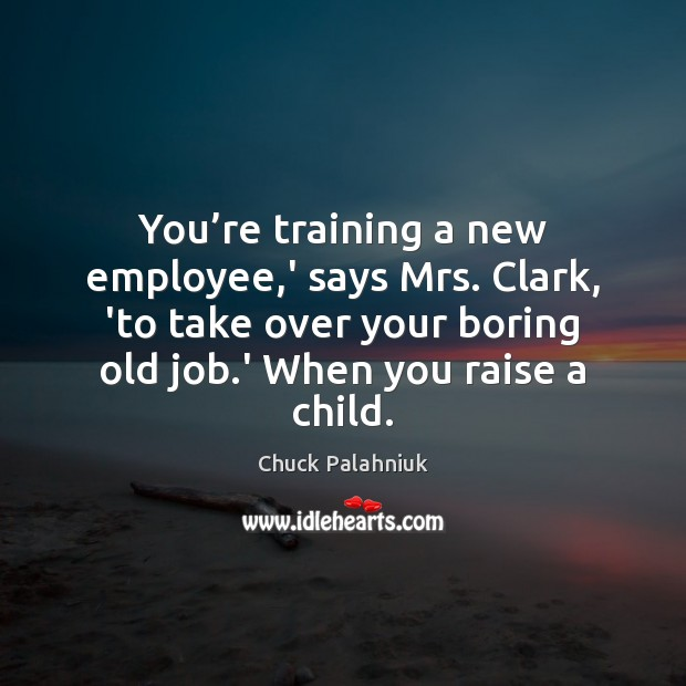 You're training a new employee,' says Mrs. Clark, 'to take Image