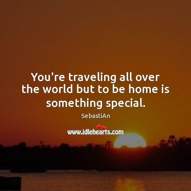 You're traveling all over the world but to be home is something special. Home Quotes Image