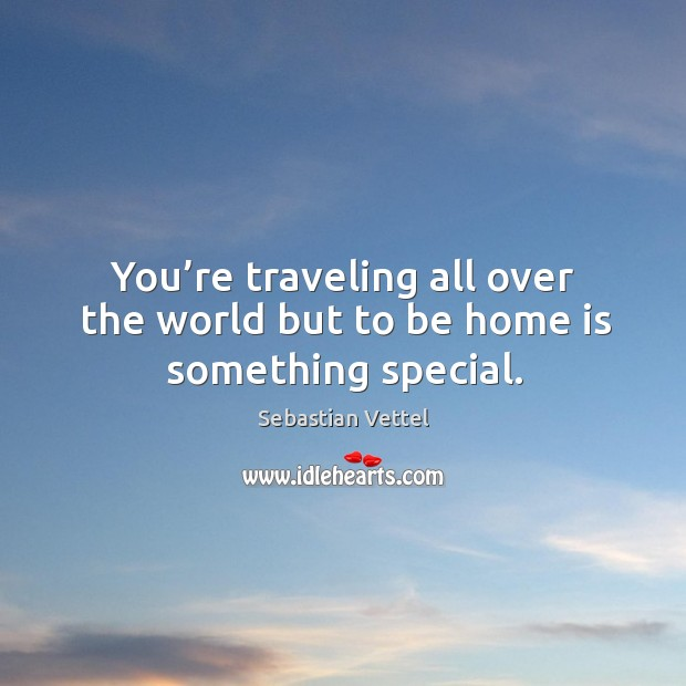 You're traveling all over the world but to be home is something special. Image