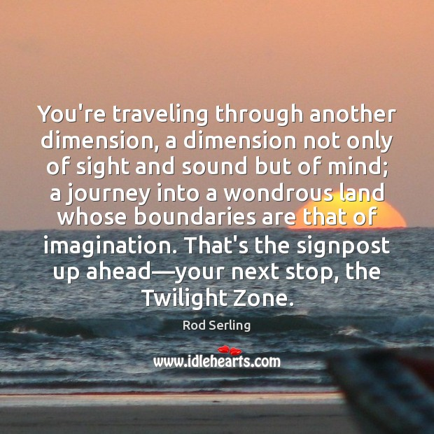 You're traveling through another dimension, a dimension not only of sight and Rod Serling Picture Quote