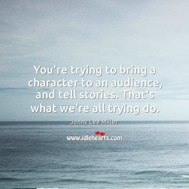 You're trying to bring a character to an audience, and tell stories. Image
