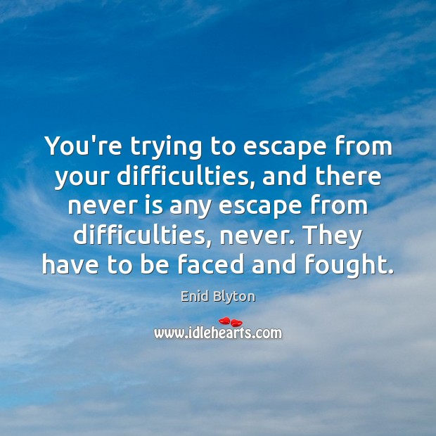 Image, You're trying to escape from your difficulties, and there never is any