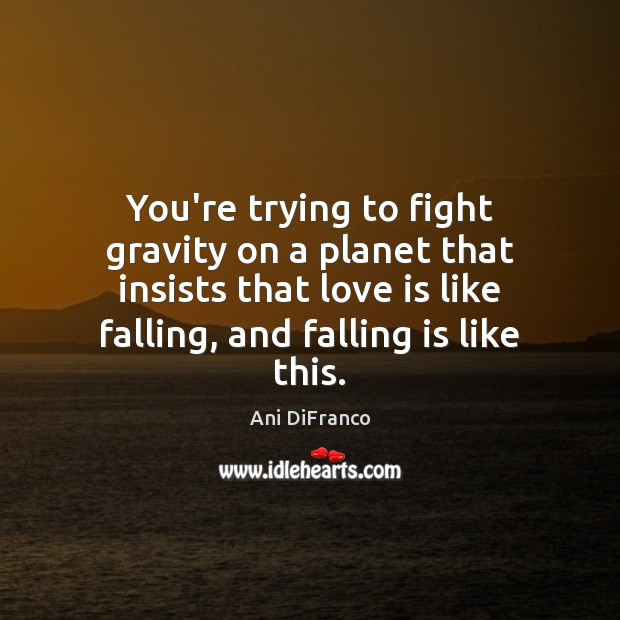 You're trying to fight gravity on a planet that insists that love Ani DiFranco Picture Quote