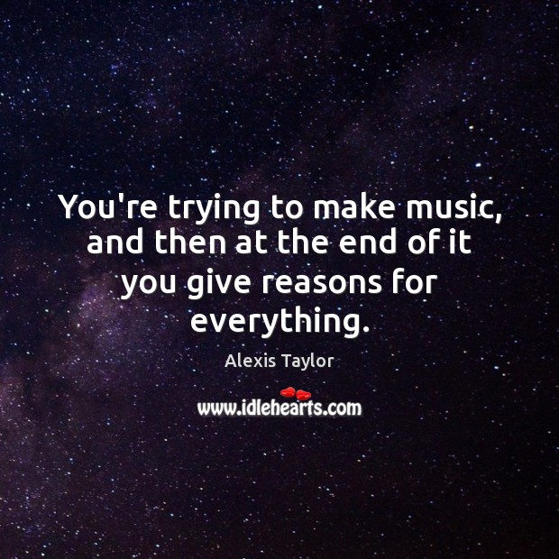 You're trying to make music, and then at the end of it you give reasons for everything. Image