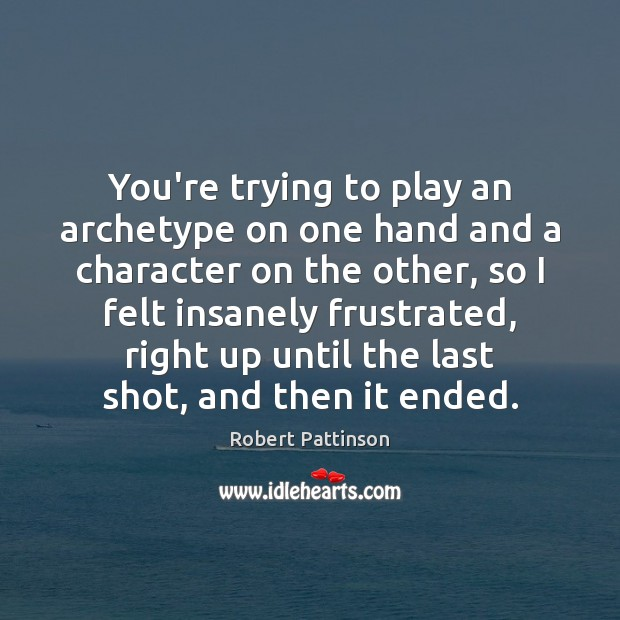 You're trying to play an archetype on one hand and a character Robert Pattinson Picture Quote