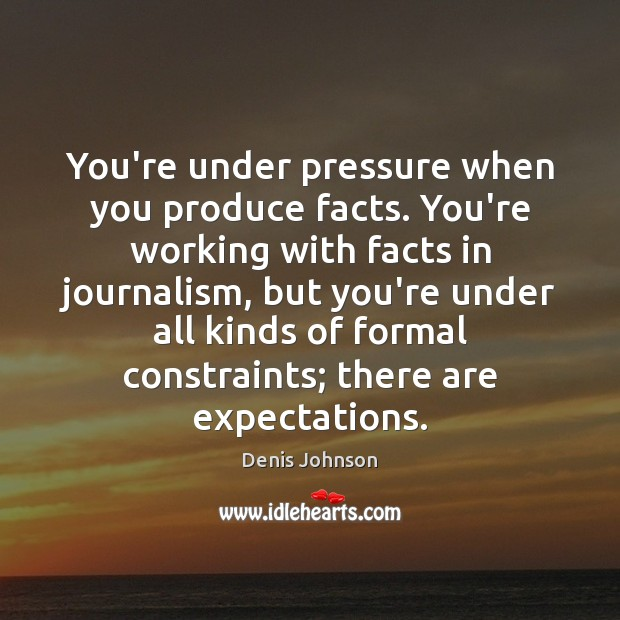 Image, You're under pressure when you produce facts. You're working with facts in