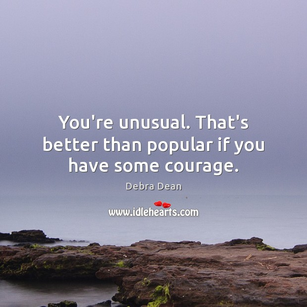 You're unusual. That's better than popular if you have some courage. Image