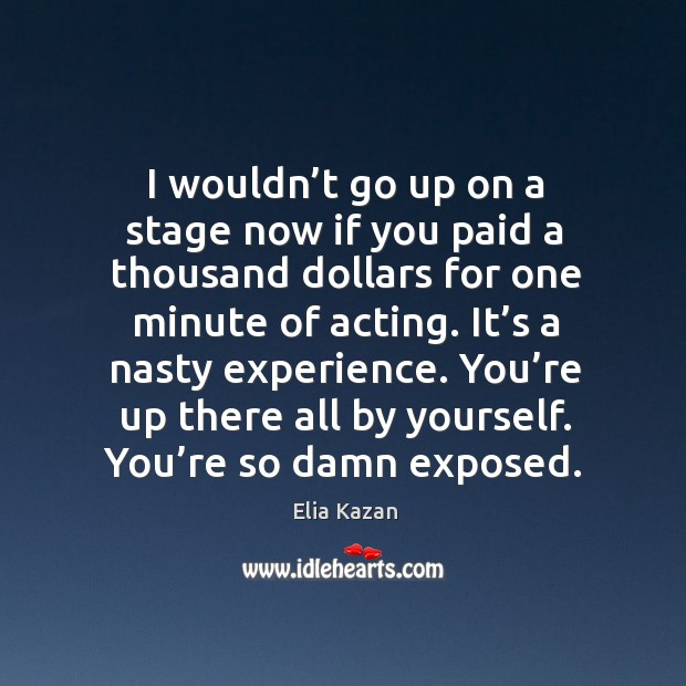 You're up there all by yourself. You're so damn exposed. Elia Kazan Picture Quote