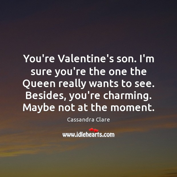 You're Valentine's son. I'm sure you're the one the Queen really wants Image