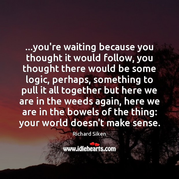 …you're waiting because you thought it would follow, you thought there would Logic Quotes Image