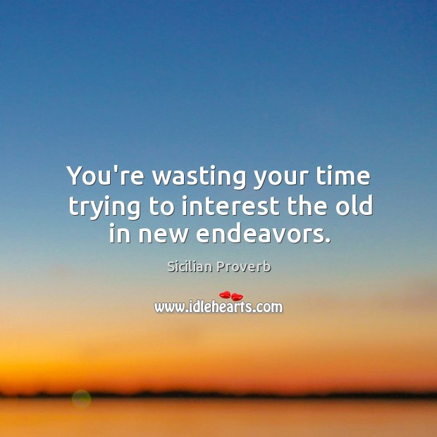 Image, You're wasting your time trying to interest the old in new endeavors.