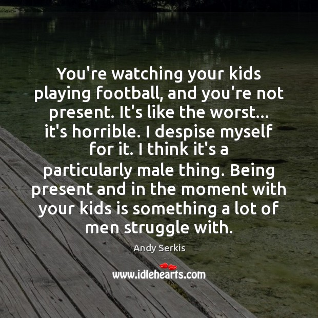 You're watching your kids playing football, and you're not present. It's like Andy Serkis Picture Quote