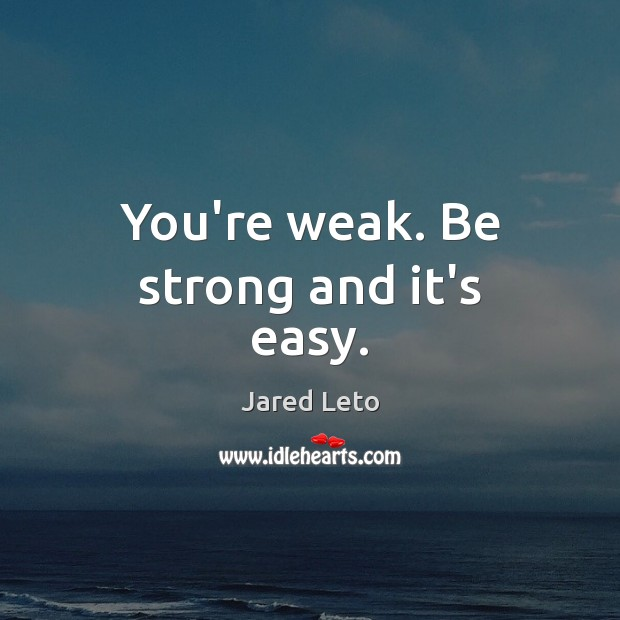 Image, You're weak. Be strong and it's easy.