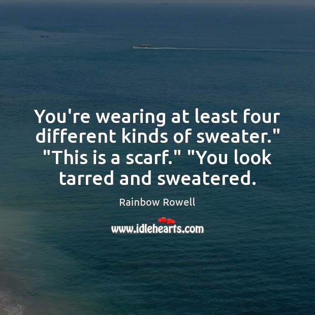 "You're wearing at least four different kinds of sweater."" ""This is a Rainbow Rowell Picture Quote"