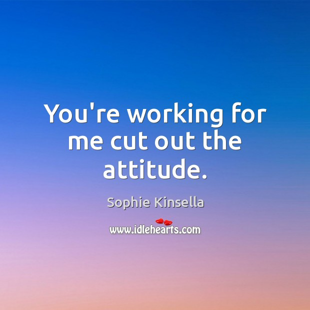 You're working for me cut out the attitude. Sophie Kinsella Picture Quote