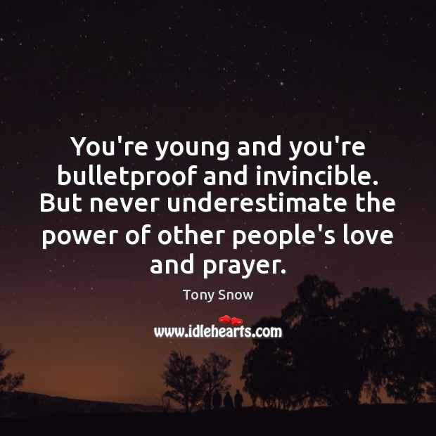 You're young and you're bulletproof and invincible. But never underestimate the power Image