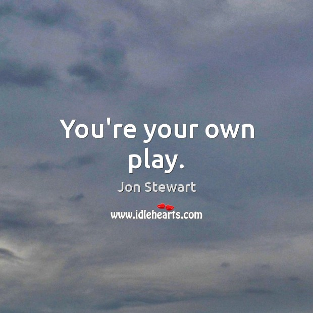 You're your own play. Jon Stewart Picture Quote