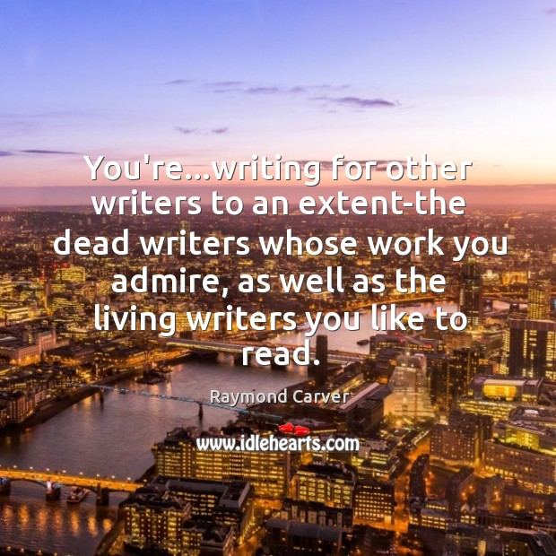 You're…writing for other writers to an extent-the dead writers whose work Image