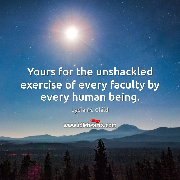 Yours for the unshackled exercise of every faculty by every human being. Image