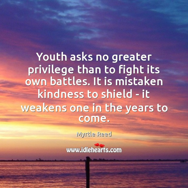 Youth asks no greater privilege than to fight its own battles. It Myrtle Reed Picture Quote