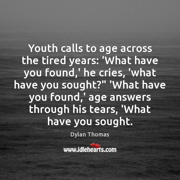 Youth calls to age across the tired years: 'What have you found, Dylan Thomas Picture Quote
