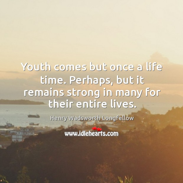 Youth comes but once a life time. Perhaps, but it remains strong Image