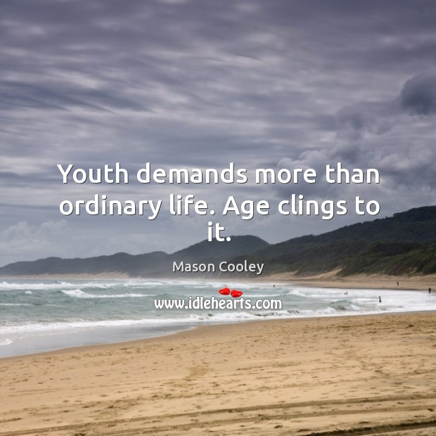 Youth demands more than ordinary life. Age clings to it. Image