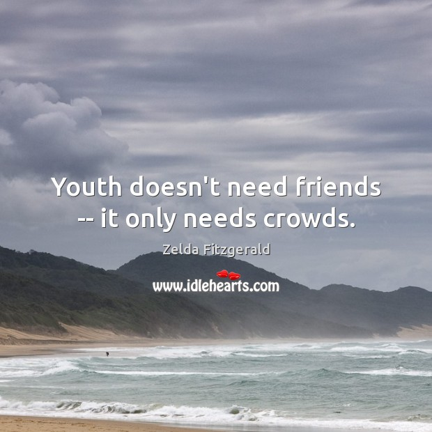 Image, Youth doesn't need friends — it only needs crowds.