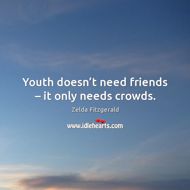 Image, Youth doesn't need friends – it only needs crowds.