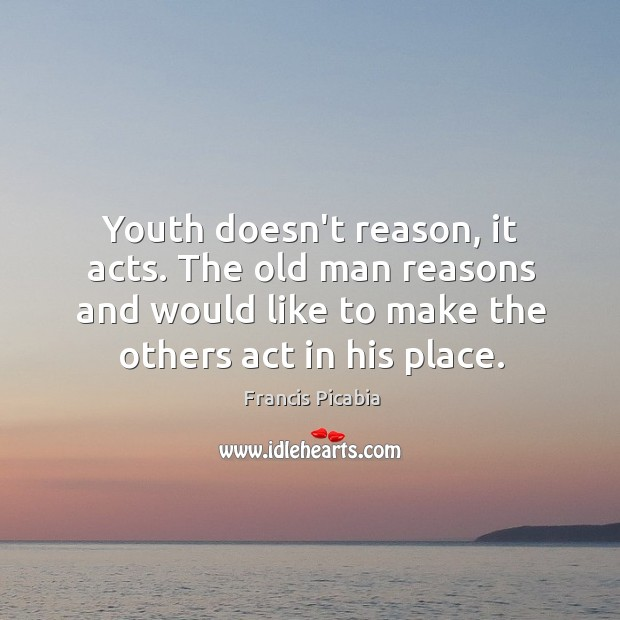 Youth doesn't reason, it acts. The old man reasons and would like Image